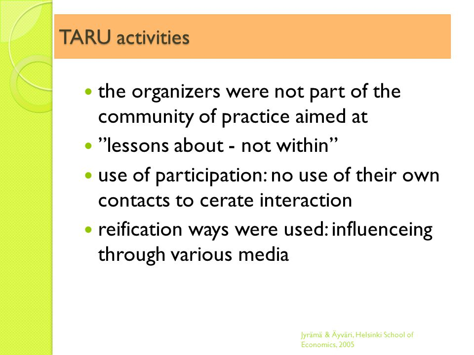 TARU activities the organizers were not part of the community of practice aimed at lessons about - not within use of participation: no use of their own contacts to cerate interaction reification ways were used: influenceing through various media Jyrämä & Äyväri, Helsinki School of Economics, 2005
