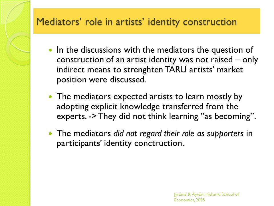 Mediators' role in artists' identity construction In the discussions with the mediators the question of construction of an artist identity was not raised – only indirect means to strenghten TARU artists' market position were discussed.