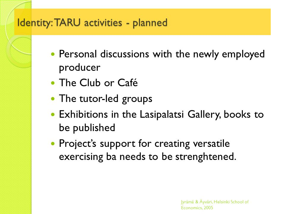 Identity: TARU activities - planned Personal discussions with the newly employed producer The Club or Café The tutor-led groups Exhibitions in the Lasipalatsi Gallery, books to be published Project's support for creating versatile exercising ba needs to be strenghtened.