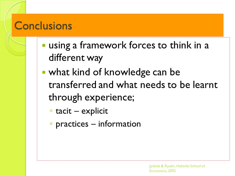 Conclusions using a framework forces to think in a different way what kind of knowledge can be transferred and what needs to be learnt through experience; ◦ tacit – explicit ◦ practices – information Jyrämä & Äyväri, Helsinki School of Economics, 2005