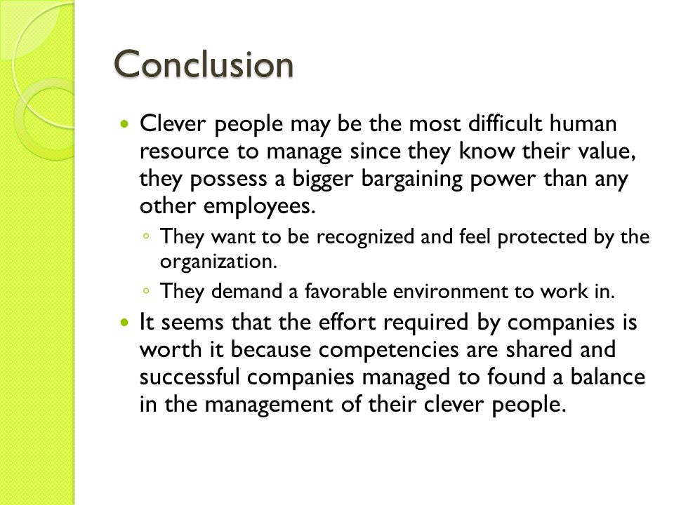 Conclusion Clever people may be the most difficult human resource to manage since they know their value, they possess a bigger bargaining power than any other employees.