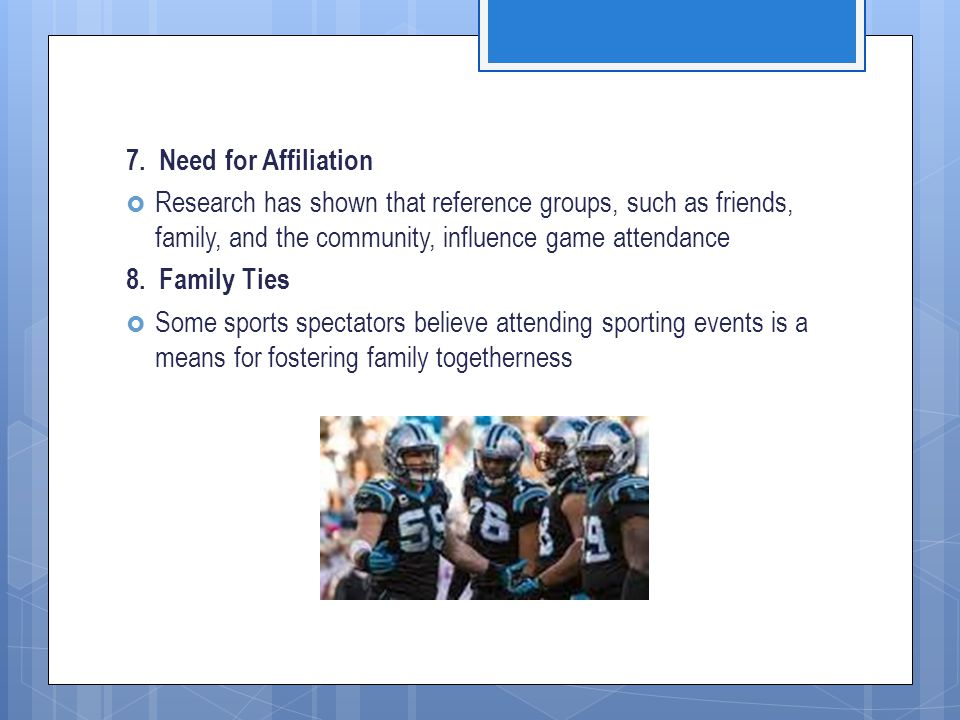7. Need for Affiliation  Research has shown that reference groups, such as friends, family, and the community, influence game attendance 8. Family Ti
