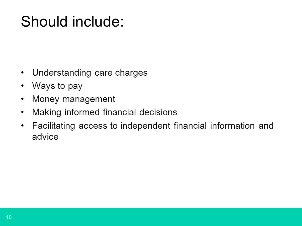 10 Should include: Understanding care charges Ways to pay Money management Making informed financial decisions Facilitating access to independent financial information and advice