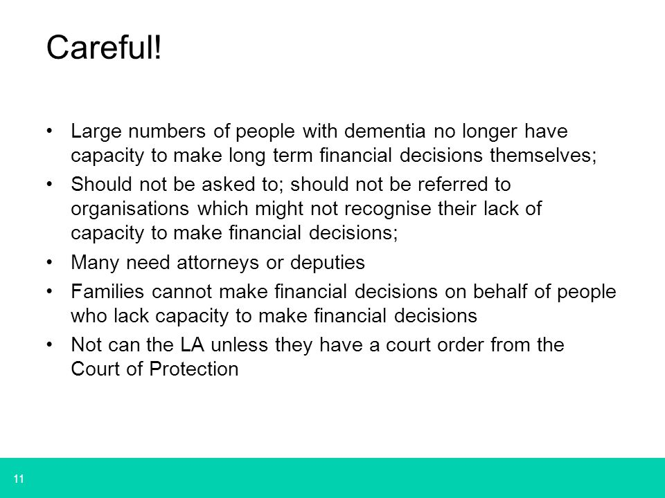 11 Careful! Large numbers of people with dementia no longer have capacity to make long term financial decisions themselves; Should not be asked to; sh