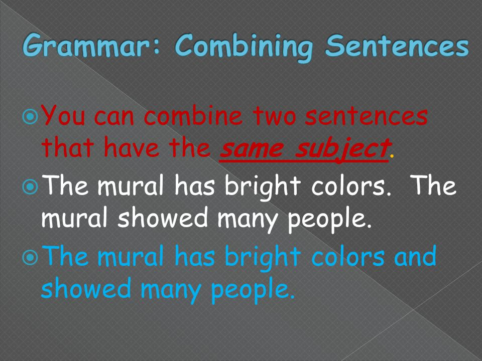  You can combine two sentences that have the same subject.