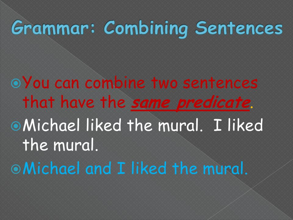  You can combine two sentences that have the same predicate.
