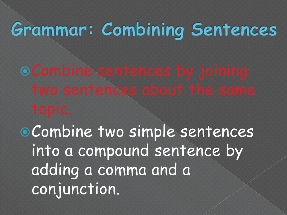  Combine sentences by joining two sentences about the same topic.
