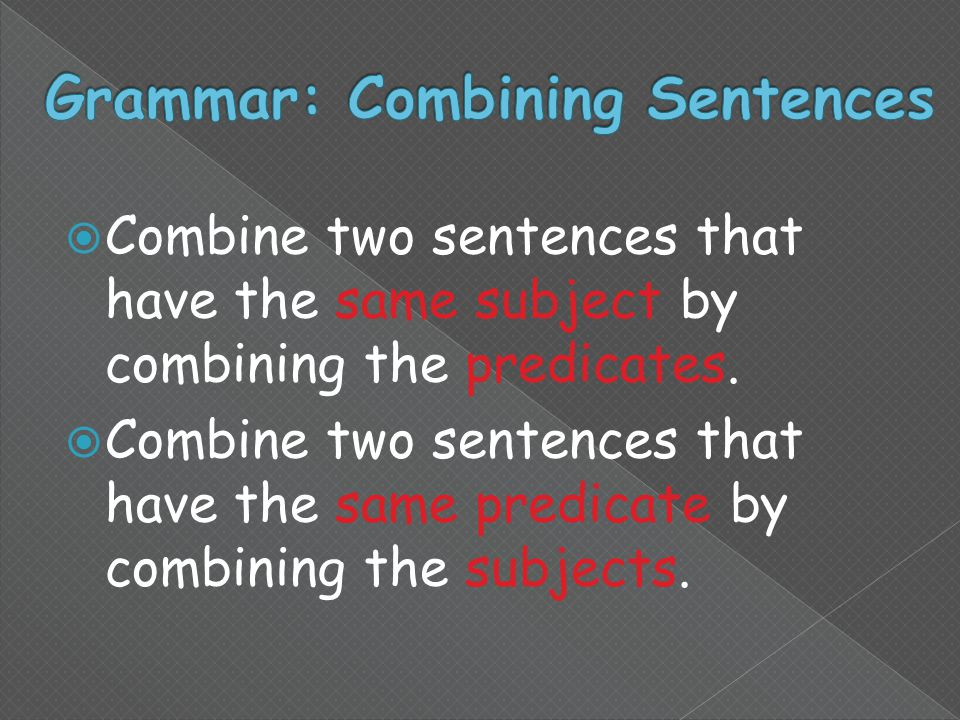  Combine two sentences that have the same subject by combining the predicates.