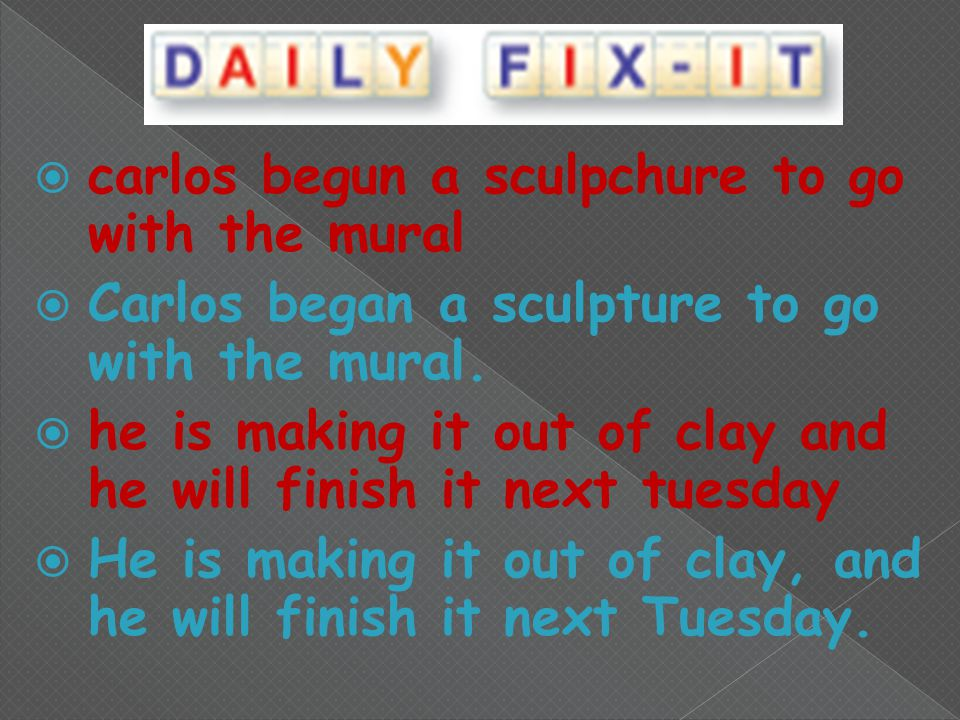  carlos begun a sculpchure to go with the mural  Carlos began a sculpture to go with the mural.