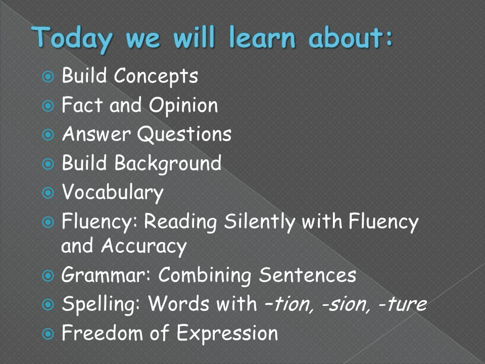  Build Concepts  Fact and Opinion  Answer Questions  Build Background  Vocabulary  Fluency: Reading Silently with Fluency and Accuracy  Grammar: Combining Sentences  Spelling: Words with –tion, -sion, -ture  Freedom of Expression