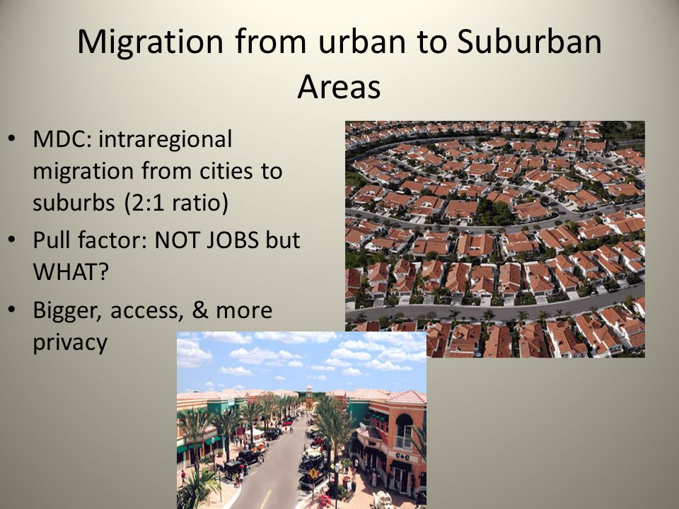 Migration from urban to Suburban Areas MDC: intraregional migration from cities to suburbs (2:1 ratio) Pull factor: NOT JOBS but WHAT? Bigger, access,