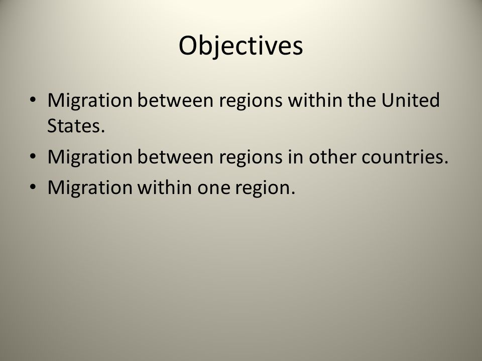 Objectives Migration between regions within the United States. Migration between regions in other countries. Migration within one region.