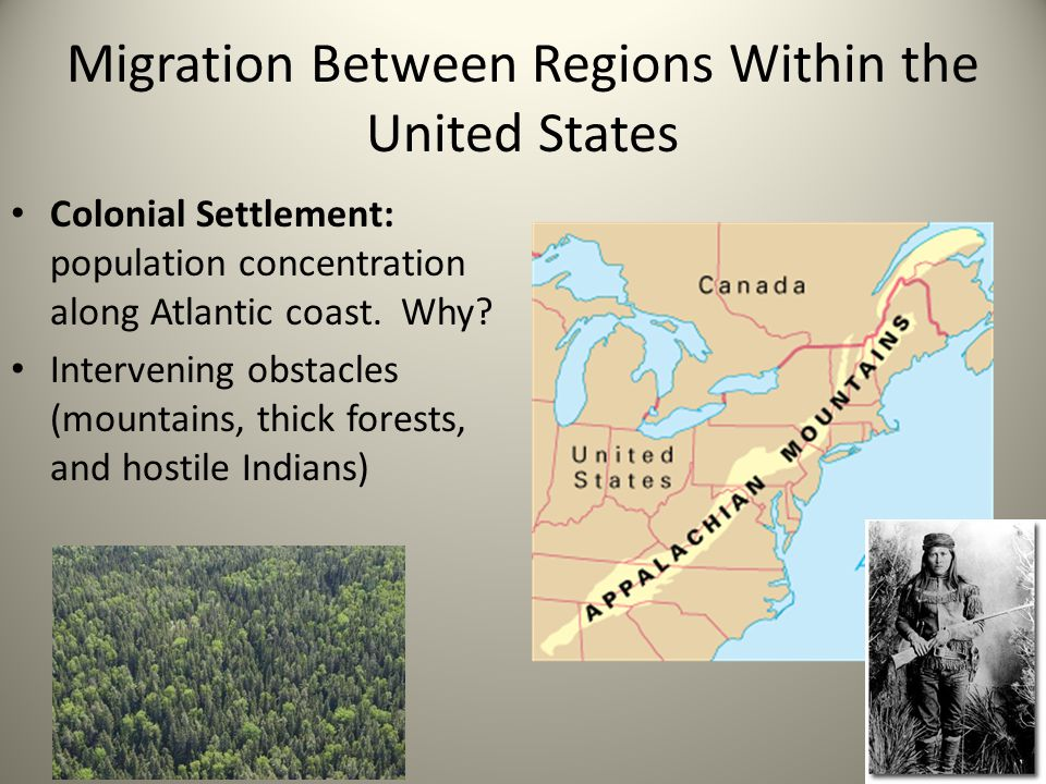 Migration Between Regions Within the United States Colonial Settlement: population concentration along Atlantic coast. Why? Intervening obstacles (mou