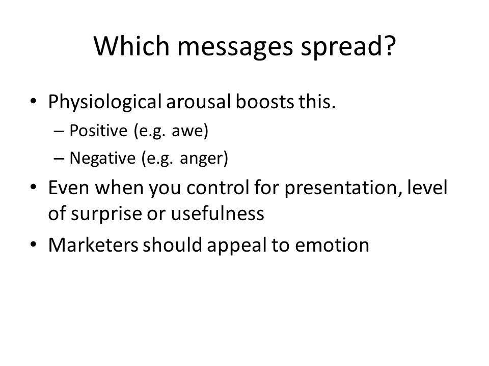 Which messages spread? Physiological arousal boosts this. – Positive (e.g. awe) – Negative (e.g. anger) Even when you control for presentation, level