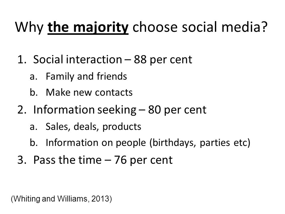 Why the majority choose social media? 1.Social interaction – 88 per cent a.Family and friends b.Make new contacts 2.Information seeking – 80 per cent