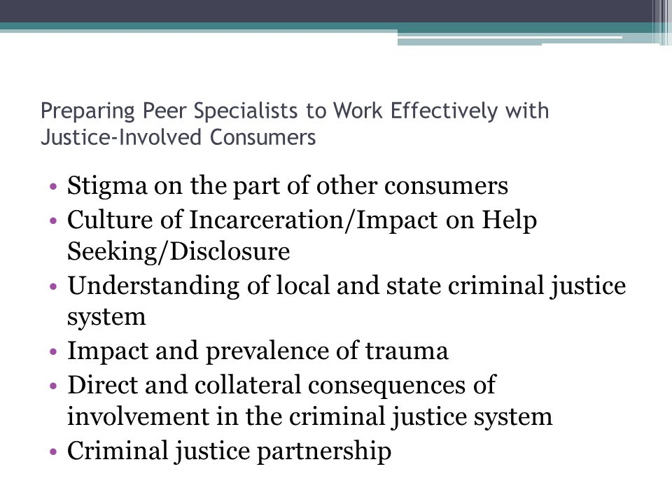 Preparing Peer Specialists to Work Effectively with Justice-Involved Consumers Stigma on the part of other consumers Culture of Incarceration/Impact on Help Seeking/Disclosure Understanding of local and state criminal justice system Impact and prevalence of trauma Direct and collateral consequences of involvement in the criminal justice system Criminal justice partnership