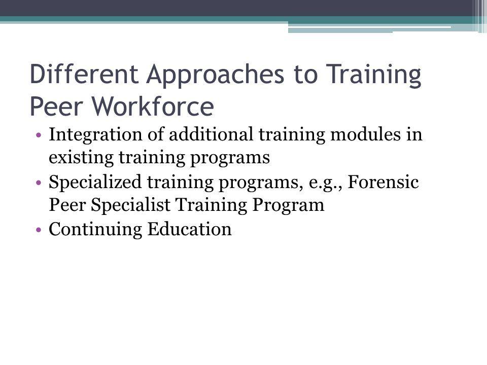 Different Approaches to Training Peer Workforce Integration of additional training modules in existing training programs Specialized training programs, e.g., Forensic Peer Specialist Training Program Continuing Education