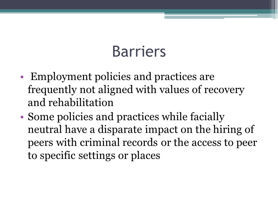 Barriers Employment policies and practices are frequently not aligned with values of recovery and rehabilitation Some policies and practices while facially neutral have a disparate impact on the hiring of peers with criminal records or the access to peer to specific settings or places