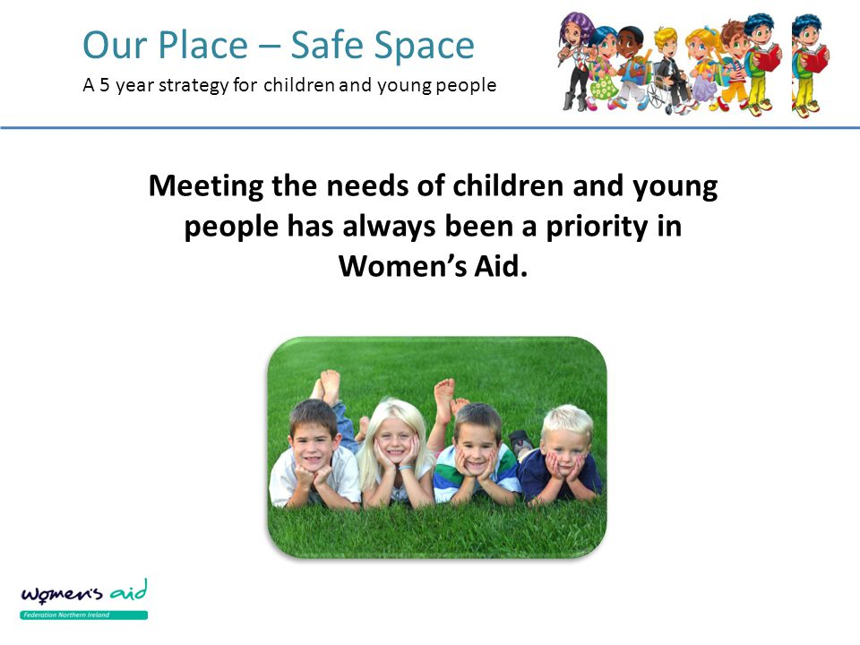 Our Place – Safe Space A 5 year strategy for children and young people Meeting the needs of children and young people has always been a priority in Wo