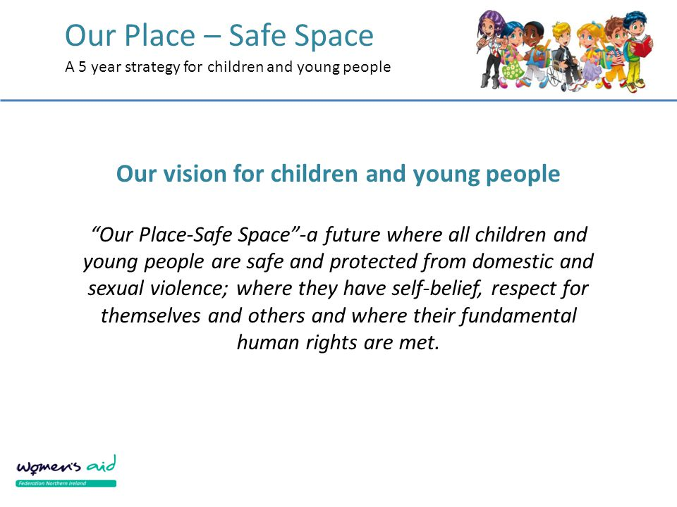 """Our Place – Safe Space A 5 year strategy for children and young people Our vision for children and young people """"Our Place-Safe Space""""-a future where"""