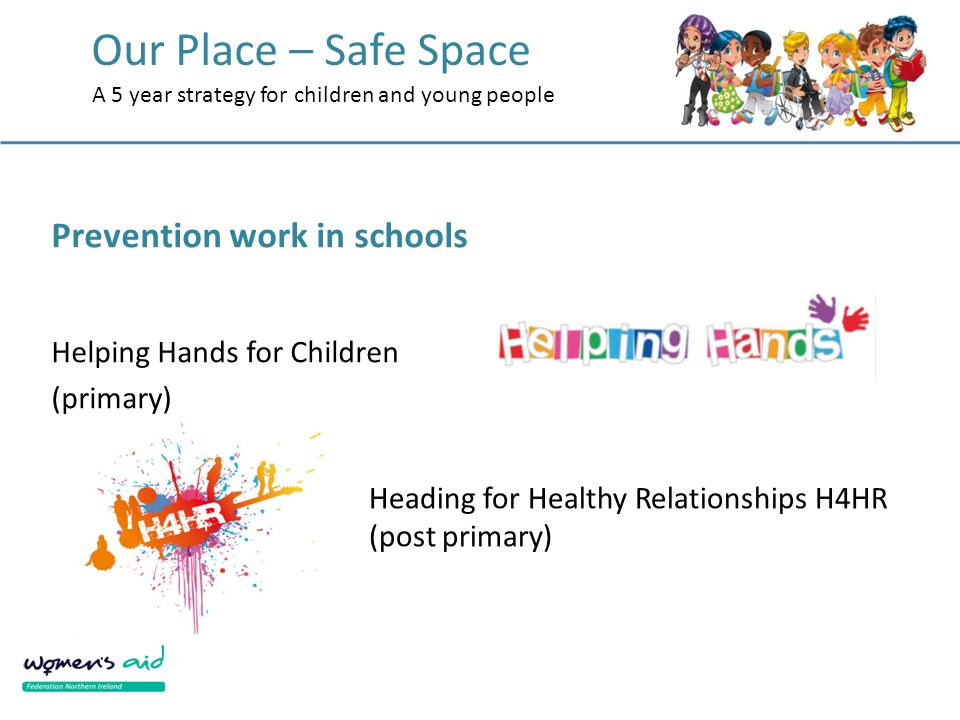 Our Place – Safe Space A 5 year strategy for children and young people Prevention work in schools Helping Hands for Children (primary) Heading for Healthy Relationships H4HR (post primary)