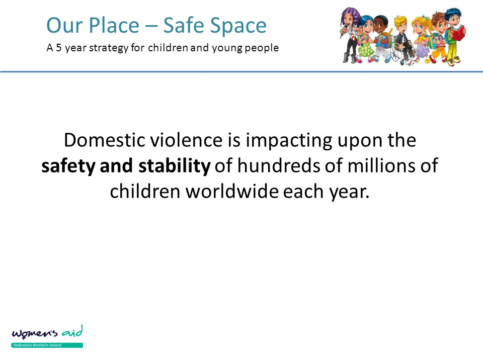 Our Place – Safe Space A 5 year strategy for children and young people Domestic violence is impacting upon the safety and stability of hundreds of mil