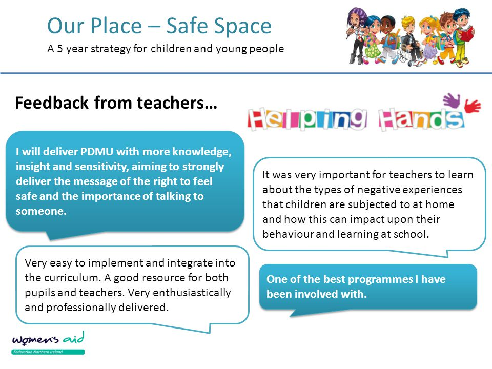 Our Place – Safe Space A 5 year strategy for children and young people I will deliver PDMU with more knowledge, insight and sensitivity, aiming to strongly deliver the message of the right to feel safe and the importance of talking to someone.