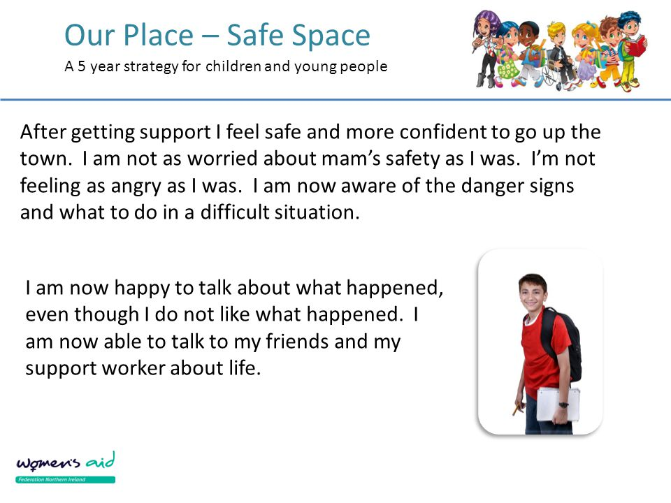 Our Place – Safe Space A 5 year strategy for children and young people After getting support I feel safe and more confident to go up the town. I am no
