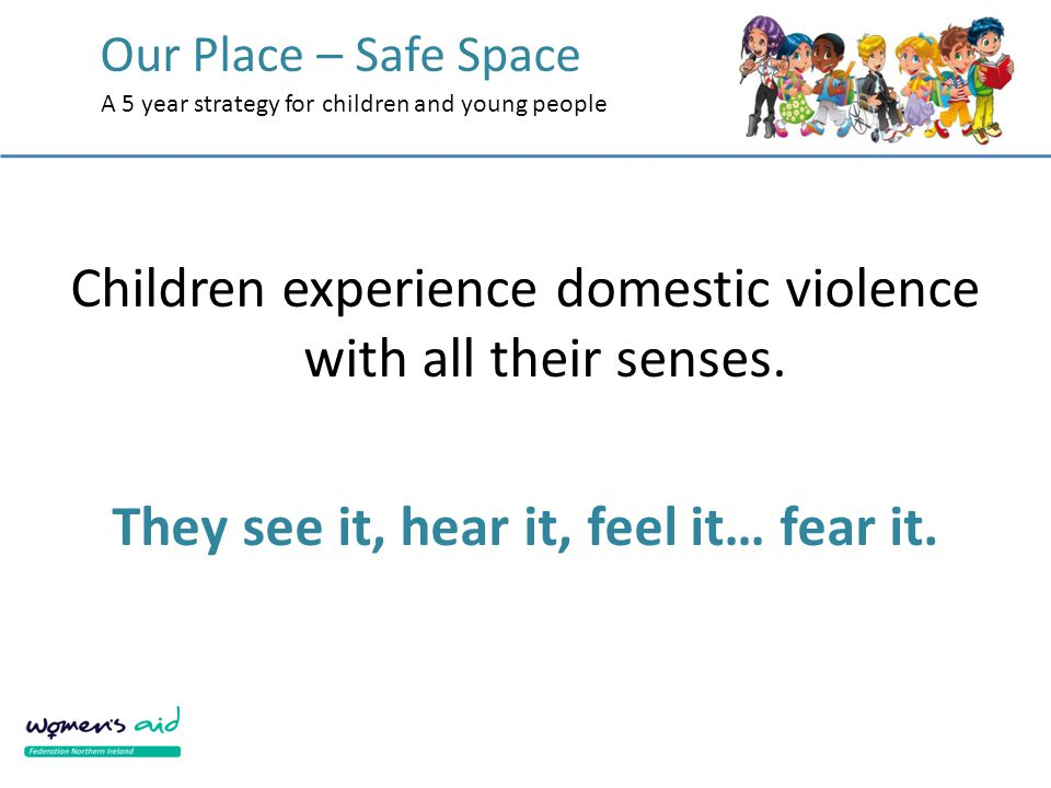 Our Place – Safe Space A 5 year strategy for children and young people Children experience domestic violence with all their senses. They see it, hear