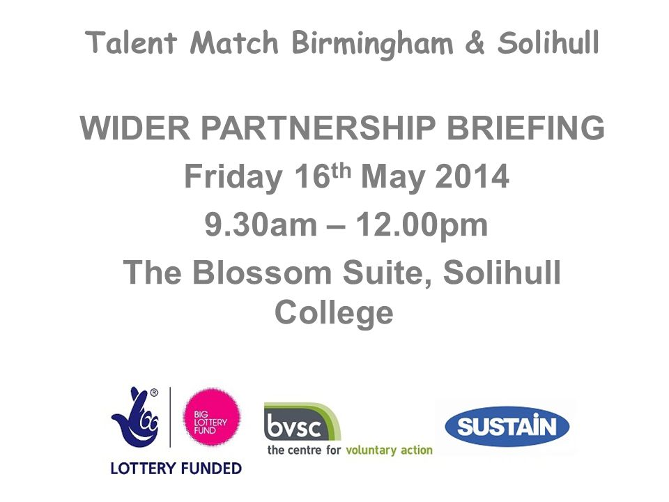Talent Match Birmingham & Solihull WIDER PARTNERSHIP BRIEFING Friday 16 th May 2014 9.30am – 12.00pm The Blossom Suite, Solihull College