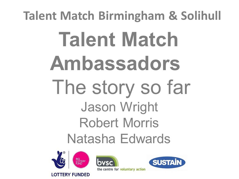 Talent Match Birmingham & Solihull Talent Match Ambassadors The story so far Jason Wright Robert Morris Natasha Edwards