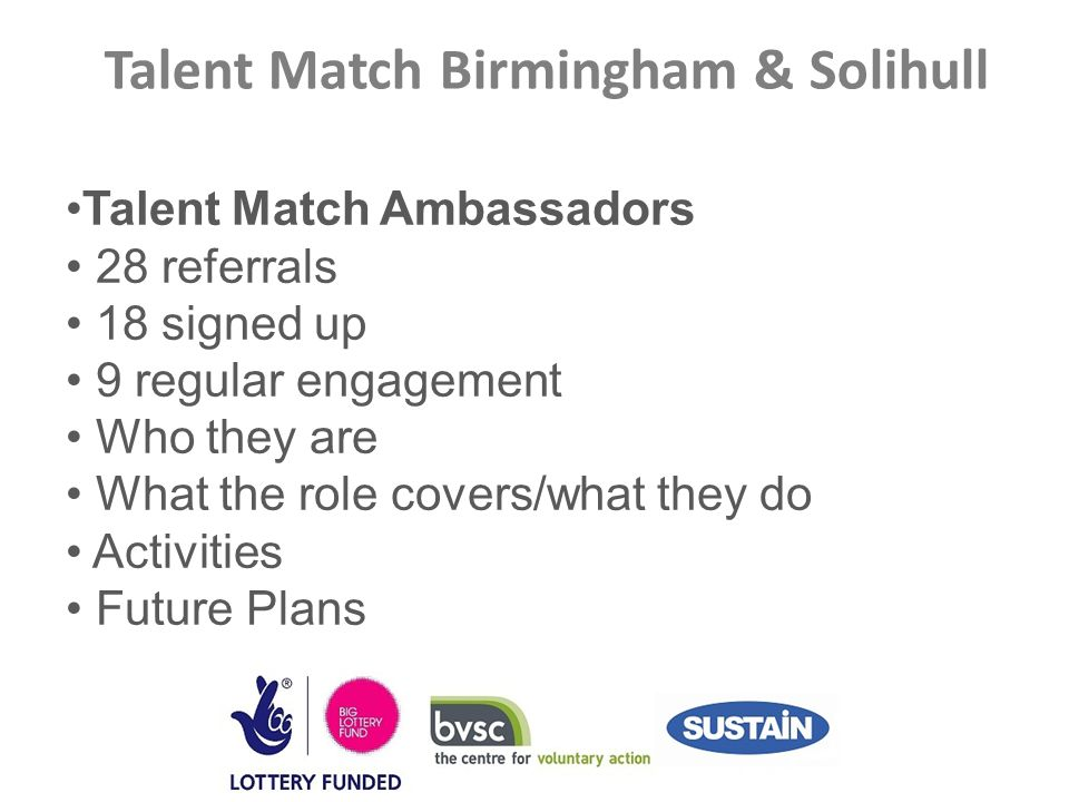 Talent Match Birmingham & Solihull Talent Match Ambassadors 28 referrals 18 signed up 9 regular engagement Who they are What the role covers/what they