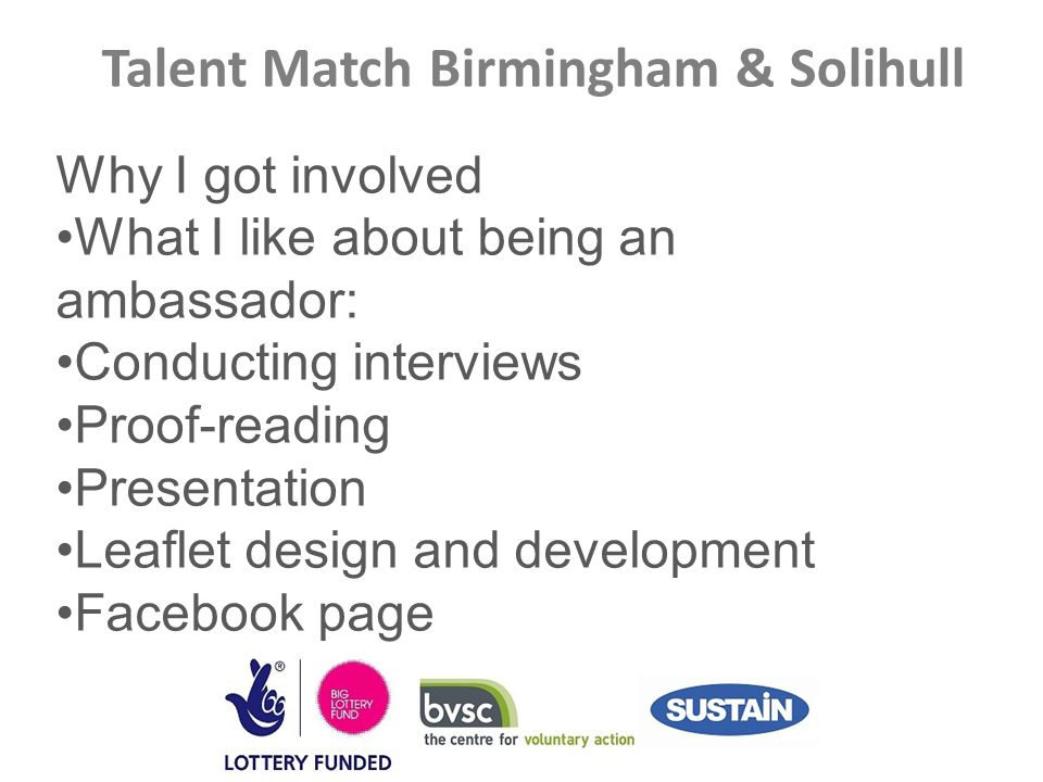 Talent Match Birmingham & Solihull Why I got involved What I like about being an ambassador: Conducting interviews Proof-reading Presentation Leaflet