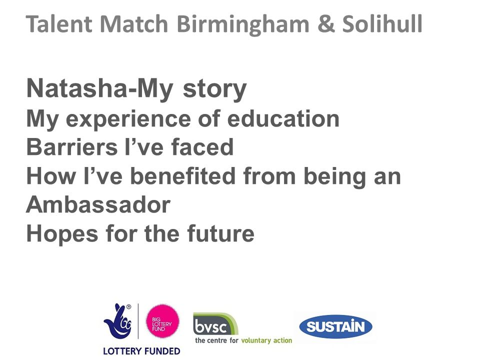 Talent Match Birmingham & Solihull Natasha-My story My experience of education Barriers I've faced How I've benefited from being an Ambassador Hopes for the future