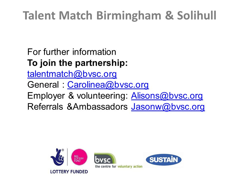 Talent Match Birmingham & Solihull For further information To join the partnership: talentmatch@bvsc.org talentmatch@bvsc.org General : Carolinea@bvsc.orgCarolinea@bvsc.org Employer & volunteering: Alisons@bvsc.orgAlisons@bvsc.org Referrals &Ambassadors Jasonw@bvsc.orgJasonw@bvsc.org