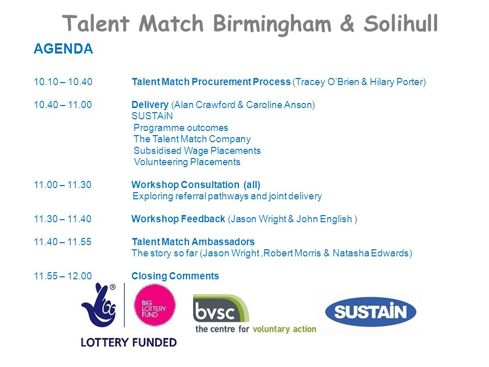 Talent Match Birmingham & Solihull AGENDA 10.10 – 10.40Talent Match Procurement Process (Tracey O'Brien & Hilary Porter) 10.40 – 11.00Delivery (Alan Crawford & Caroline Anson) SUSTAiN Programme outcomes The Talent Match Company Subsidised Wage Placements Volunteering Placements 11.00 – 11.30Workshop Consultation (all) Exploring referral pathways and joint delivery 11.30 – 11.40Workshop Feedback (Jason Wright & John English ) 11.40 – 11.55Talent Match Ambassadors The story so far (Jason Wright,Robert Morris & Natasha Edwards) 11.55 – 12.00Closing Comments