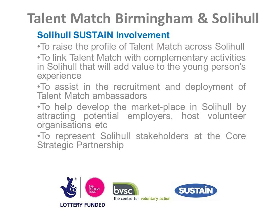 Talent Match Birmingham & Solihull Solihull SUSTAiN Involvement To raise the profile of Talent Match across Solihull To link Talent Match with complementary activities in Solihull that will add value to the young person's experience To assist in the recruitment and deployment of Talent Match ambassadors To help develop the market-place in Solihull by attracting potential employers, host volunteer organisations etc To represent Solihull stakeholders at the Core Strategic Partnership