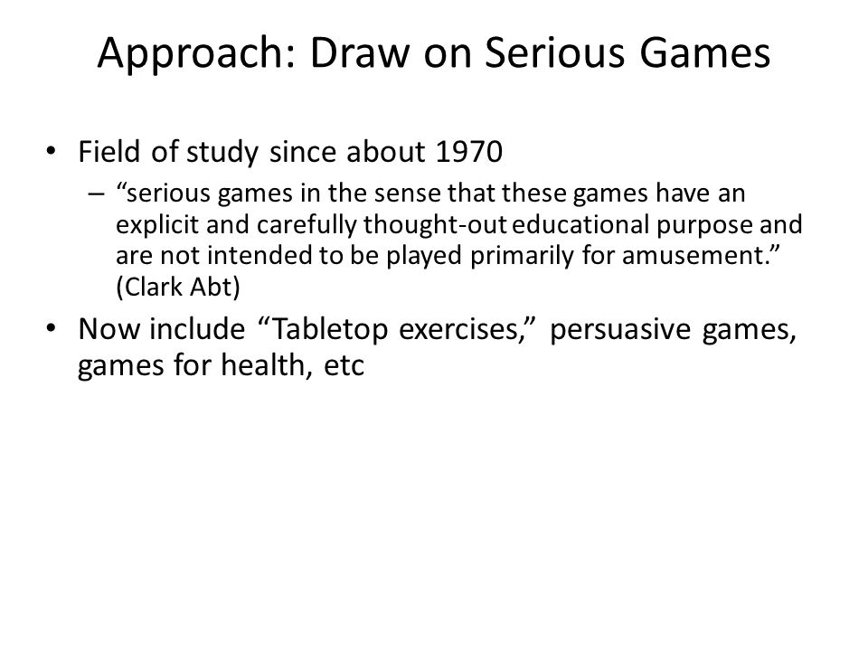 "Approach: Draw on Serious Games Field of study since about 1970 – ""serious games in the sense that these games have an explicit and carefully thought-"
