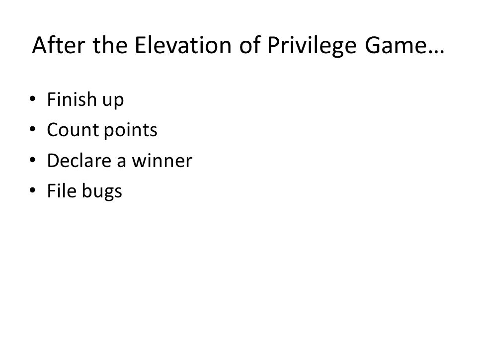After the Elevation of Privilege Game… Finish up Count points Declare a winner File bugs