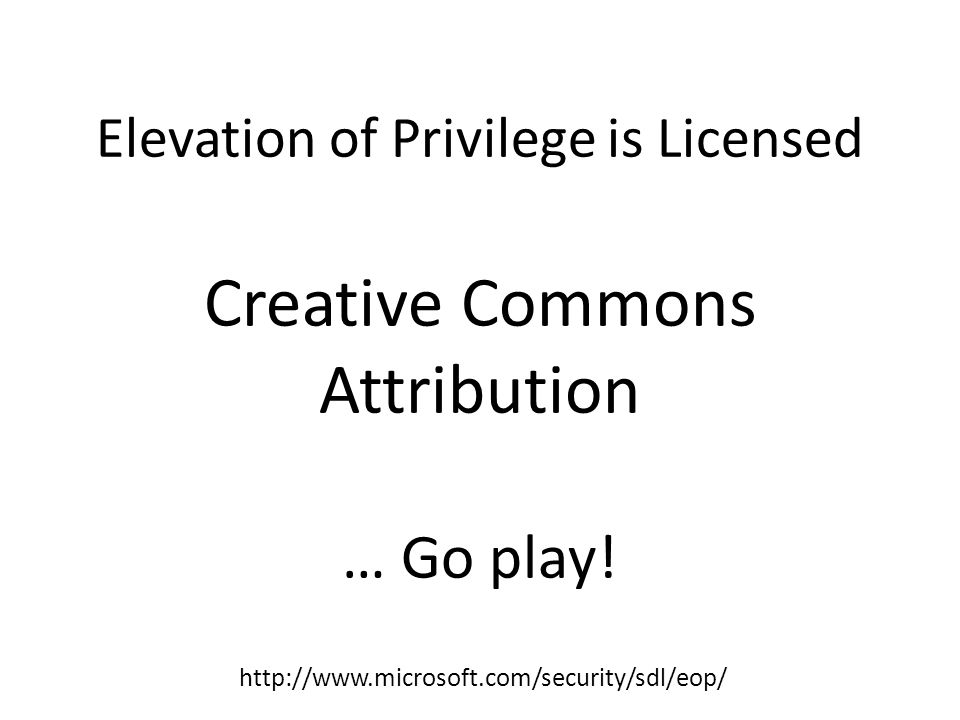Elevation of Privilege is Licensed Creative Commons Attribution … Go play! http://www.microsoft.com/security/sdl/eop/