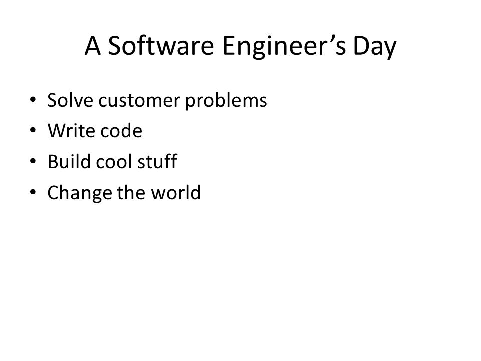 A Software Engineer's Day Solve customer problems Write code Build cool stuff Change the world
