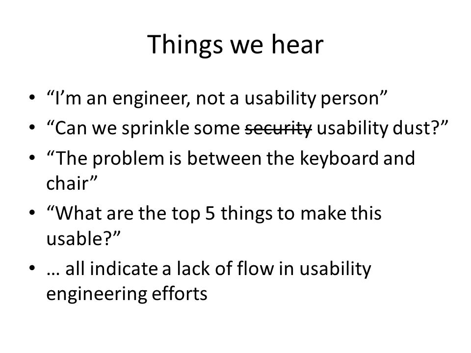 "Things we hear ""I'm an engineer, not a usability person"" ""Can we sprinkle some security usability dust?"" ""The problem is between the keyboard and chai"