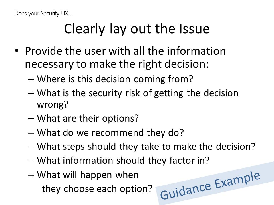 Clearly lay out the Issue Provide the user with all the information necessary to make the right decision: – Where is this decision coming from? – What