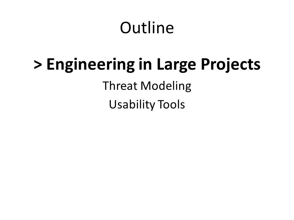 Outline > Engineering in Large Projects Threat Modeling Usability Tools