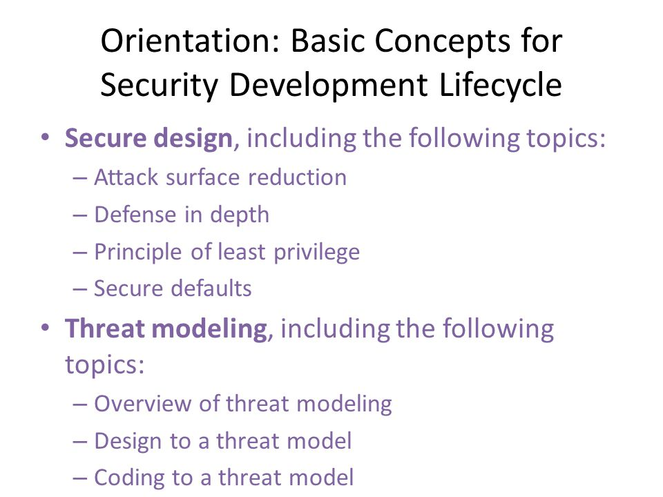 Secure design, including the following topics: – Attack surface reduction – Defense in depth – Principle of least privilege – Secure defaults Threat m