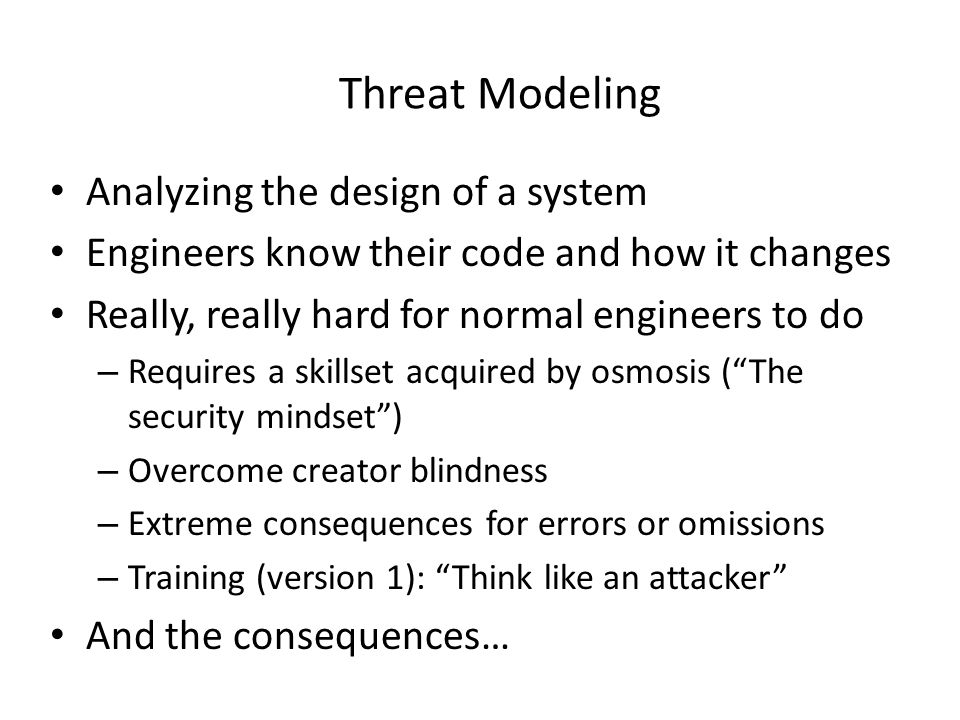 Threat Modeling Analyzing the design of a system Engineers know their code and how it changes Really, really hard for normal engineers to do – Require