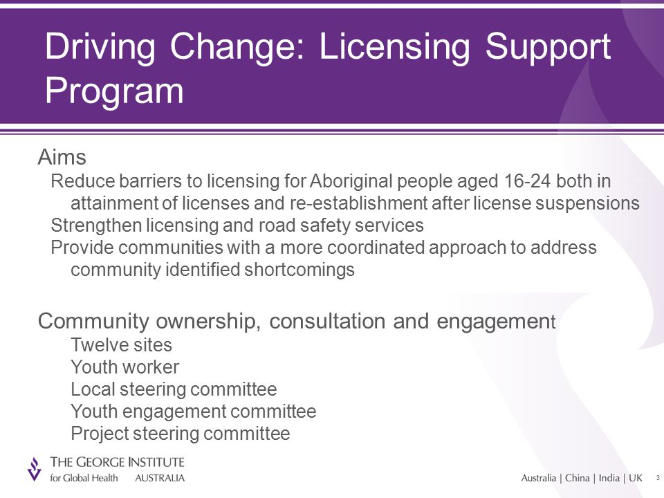 33 Driving Change: Licensing Support Program Aims Reduce barriers to licensing for Aboriginal people aged both in attainment of licenses and re-establishment after license suspensions Strengthen licensing and road safety services Provide communities with a more coordinated approach to address community identified shortcomings Community ownership, consultation and engagemen t Twelve sites Youth worker Local steering committee Youth engagement committee Project steering committee