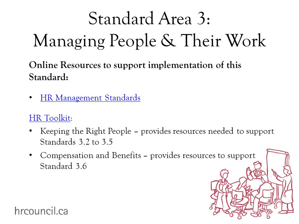 Standard Area 3: Managing People & Their Work Online Resources to support implementation of this Standard: HR Management Standards HR ToolkitHR Toolkit: Keeping the Right People – provides resources needed to support Standards 3.2 to 3.5 Compensation and Benefits – provides resources to support Standard 3.6