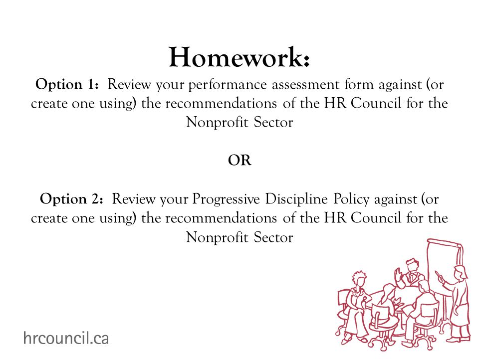 Homework: Option 1: Review your performance assessment form against (or create one using) the recommendations of the HR Council for the Nonprofit Sector OR Option 2: Review your Progressive Discipline Policy against (or create one using) the recommendations of the HR Council for the Nonprofit Sector
