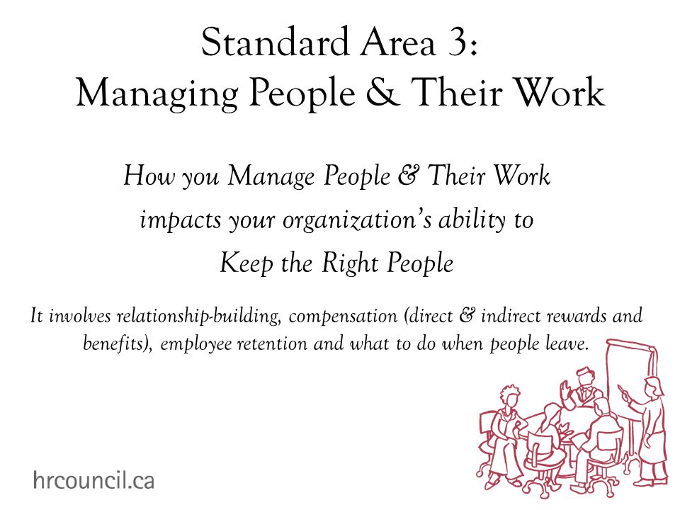 Standard Area 3: Managing People & Their Work How you Manage People & Their Work impacts your organization's ability to Keep the Right People It invol